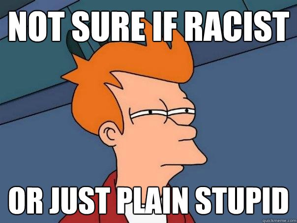 not sure if racist or just plain stupid